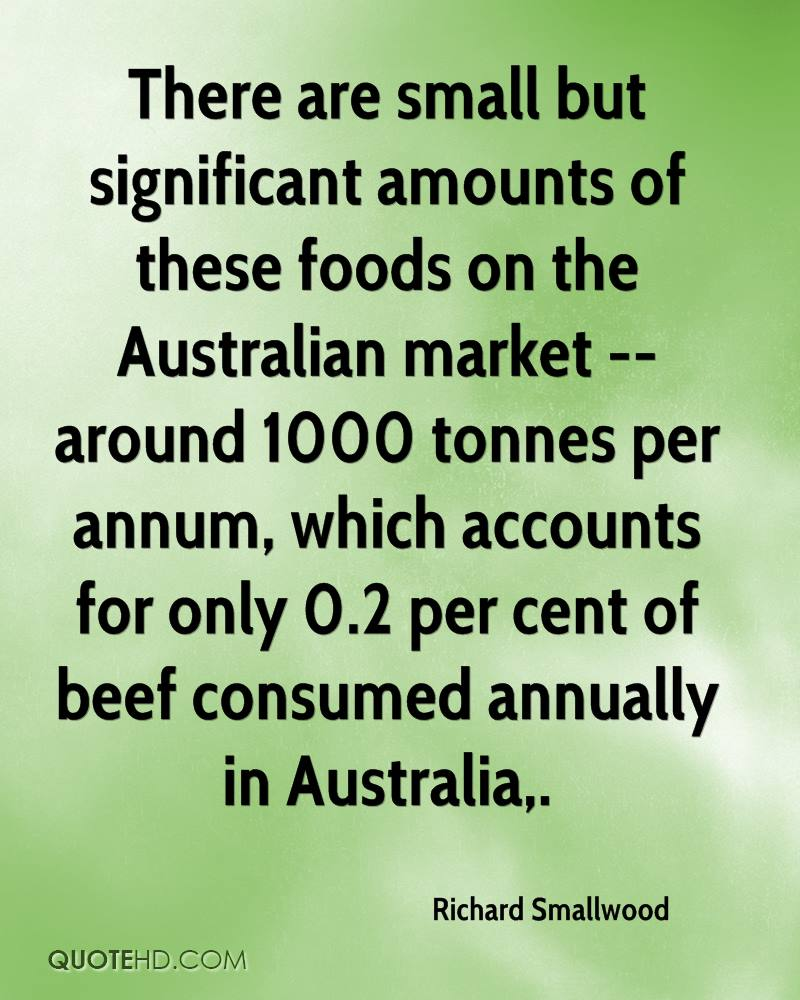There are small but significant amounts of these foods on the Australian market -- around 1000 tonnes per annum, which accounts for only 0.2 per cent of beef consumed annually in Australia.