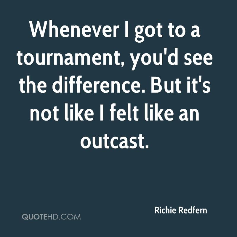 Whenever I got to a tournament, you'd see the difference. But it's not like I felt like an outcast.