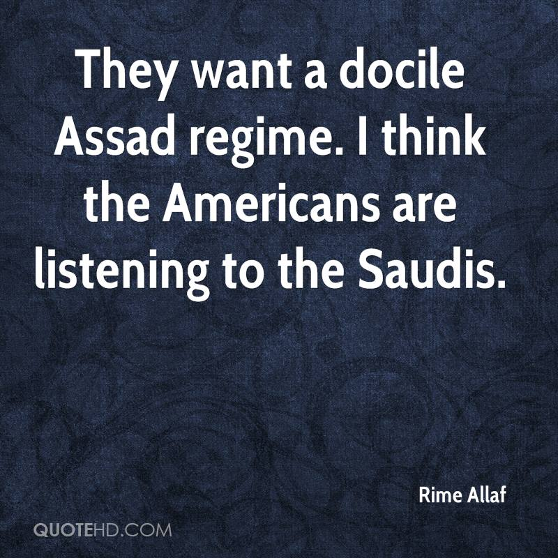They want a docile Assad regime. I think the Americans are listening to the Saudis.