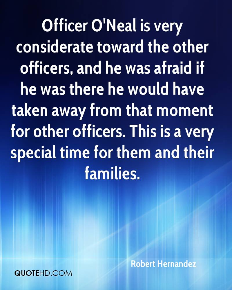 Officer O'Neal is very considerate toward the other officers, and he was afraid if he was there he would have taken away from that moment for other officers. This is a very special time for them and their families.