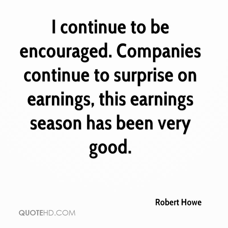 I continue to be encouraged. Companies continue to surprise on earnings, this earnings season has been very good.