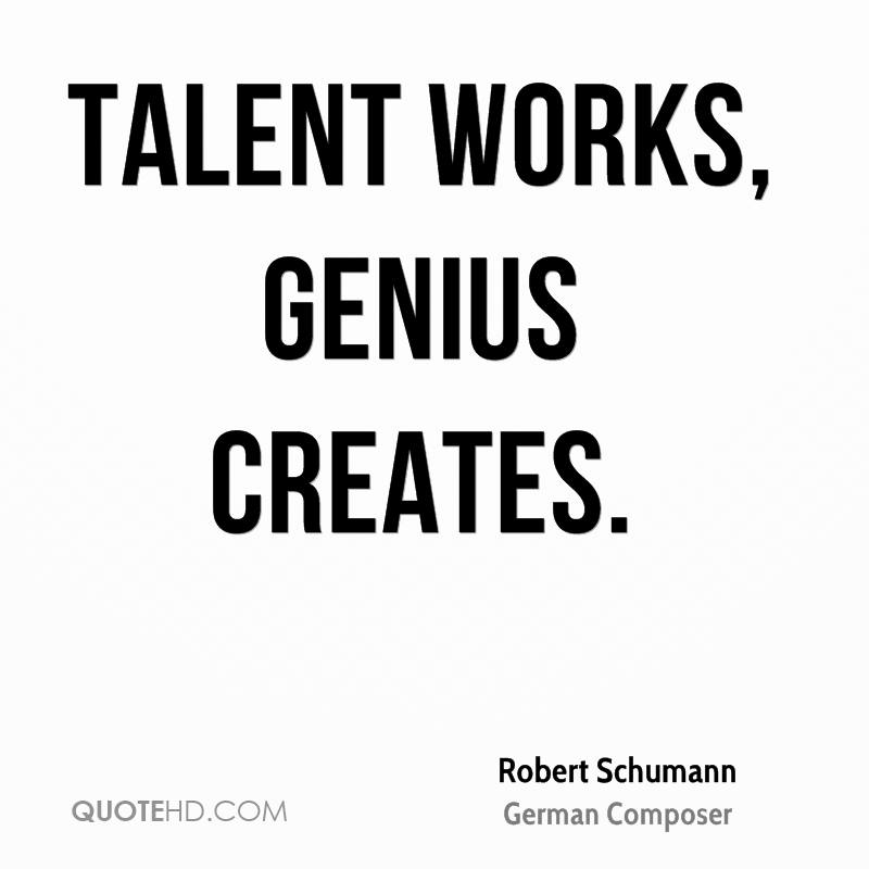 Talent works, genius creates.