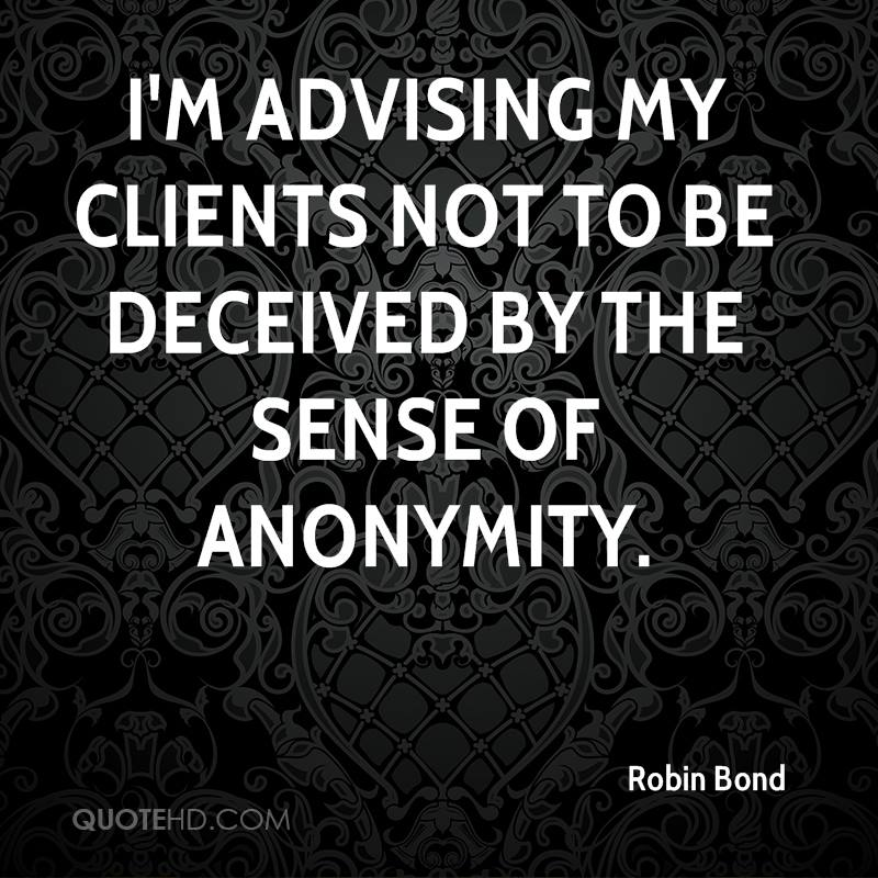 I'm advising my clients not to be deceived by the sense of anonymity.