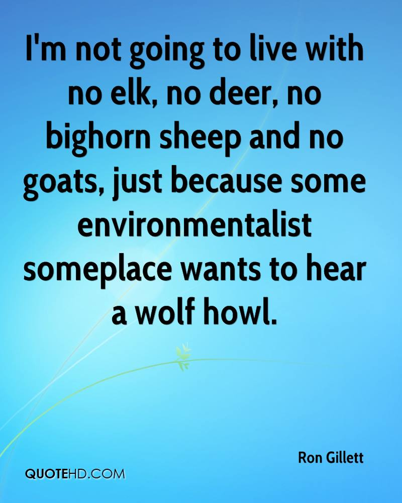 I'm not going to live with no elk, no deer, no bighorn sheep and no goats, just because some environmentalist someplace wants to hear a wolf howl.