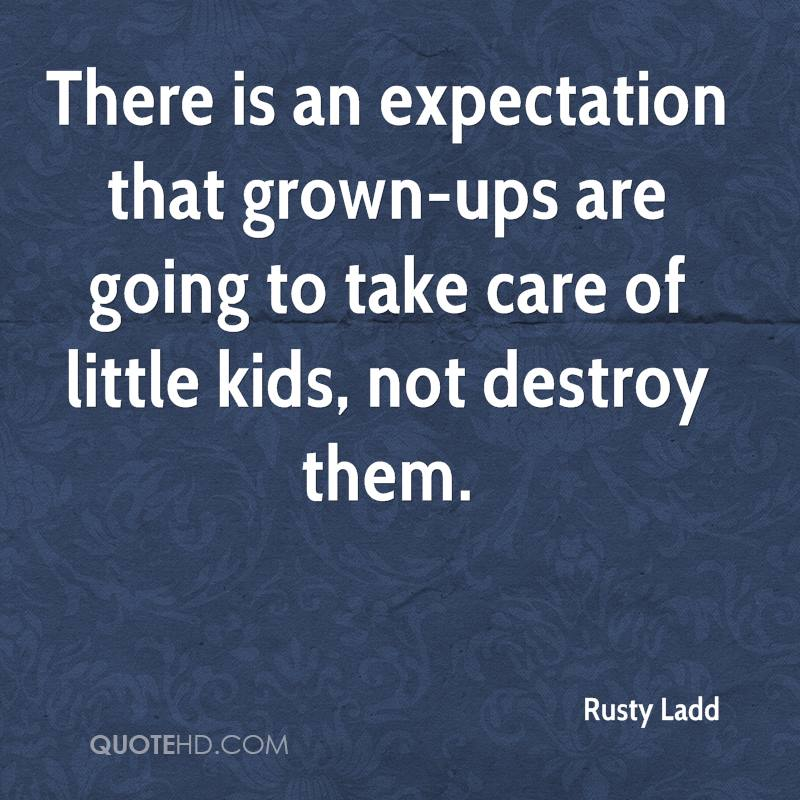 There is an expectation that grown-ups are going to take care of little kids, not destroy them.