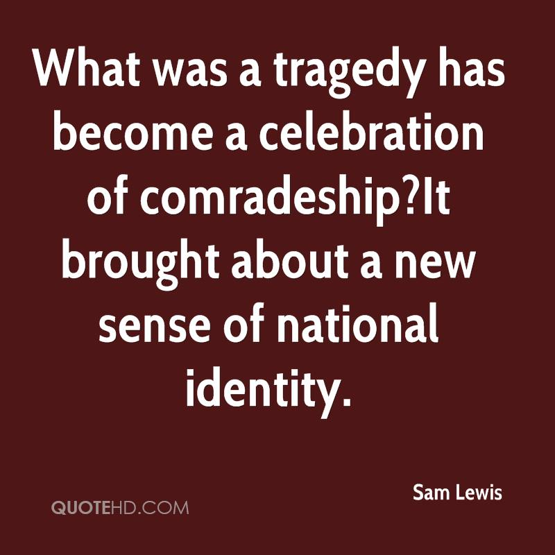 What was a tragedy has become a celebration of comradeship?It brought about a new sense of national identity.