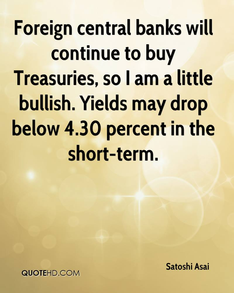 Foreign central banks will continue to buy Treasuries, so I am a little bullish. Yields may drop below 4.30 percent in the short-term.