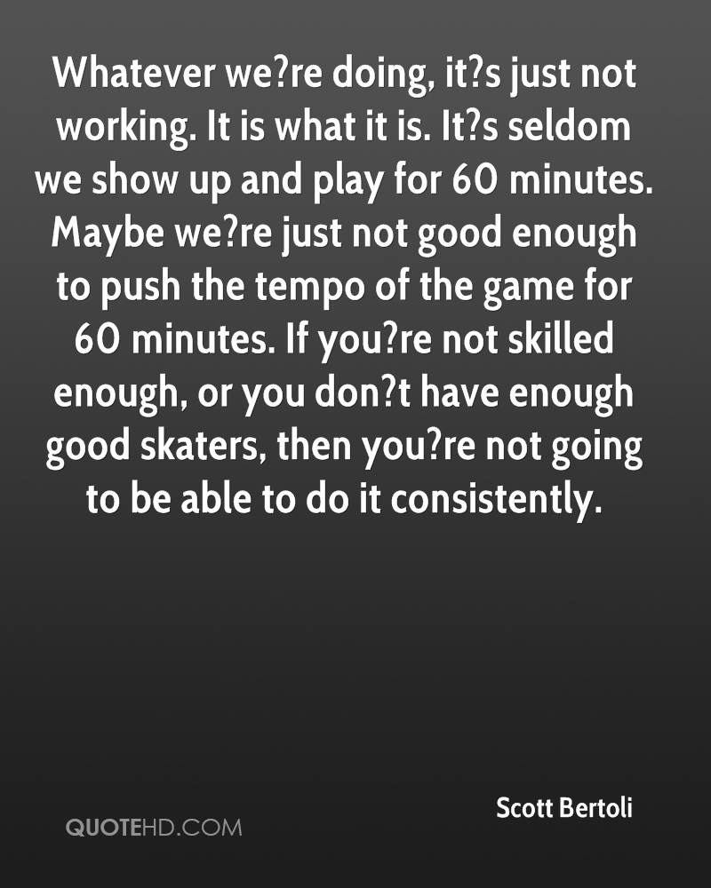 Whatever we?re doing, it?s just not working. It is what it is. It?s seldom we show up and play for 60 minutes. Maybe we?re just not good enough to push the tempo of the game for 60 minutes. If you?re not skilled enough, or you don?t have enough good skaters, then you?re not going to be able to do it consistently.