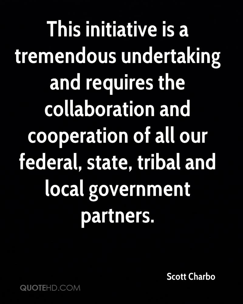 This initiative is a tremendous undertaking and requires the collaboration and cooperation of all our federal, state, tribal and local government partners.