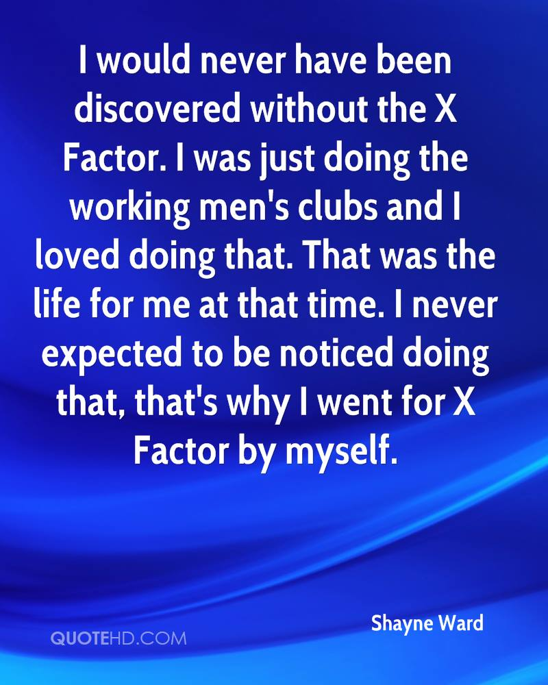 I would never have been discovered without the X Factor. I was just doing the working men's clubs and I loved doing that. That was the life for me at that time. I never expected to be noticed doing that, that's why I went for X Factor by myself.