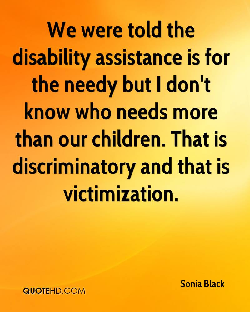 We were told the disability assistance is for the needy but I don't know who needs more than our children. That is discriminatory and that is victimization.