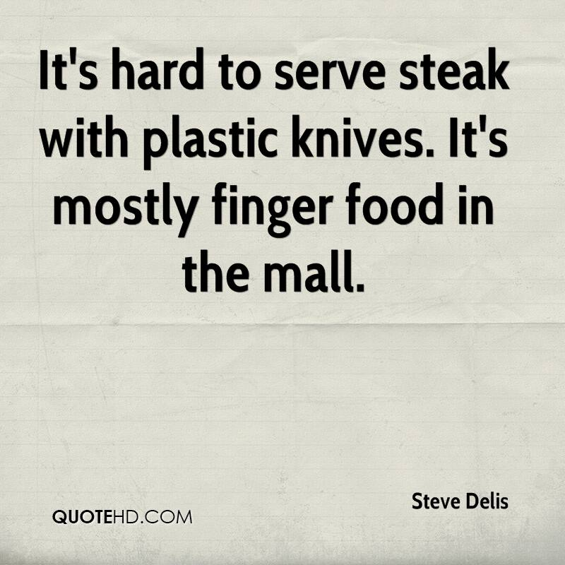 It's hard to serve steak with plastic knives. It's mostly finger food in the mall.