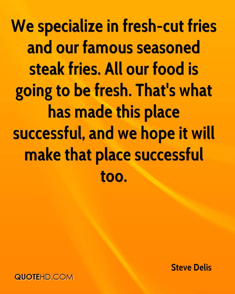 We specialize in fresh-cut fries and our famous seasoned steak fries. All our food is going to be fresh. That's what has made this place successful, and we hope it will make that place successful too.