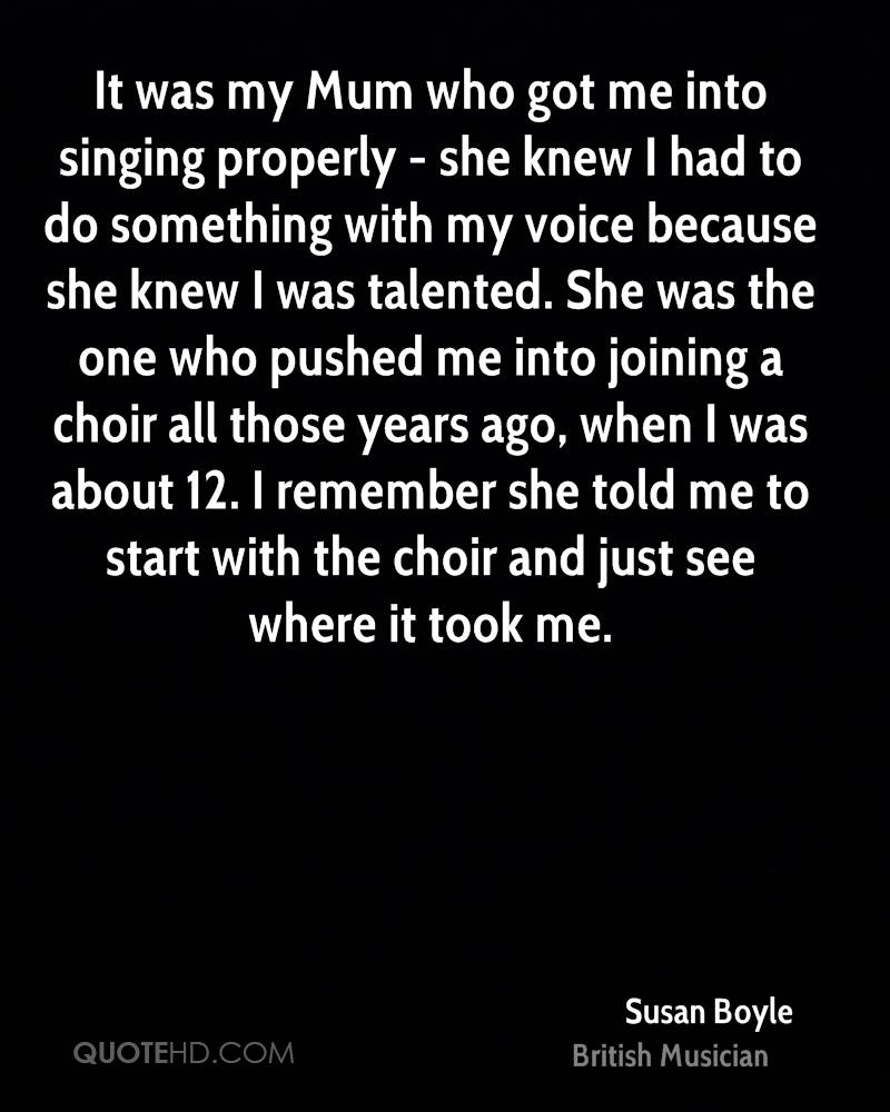 It was my mum who got me into singing properly she knew i had to do