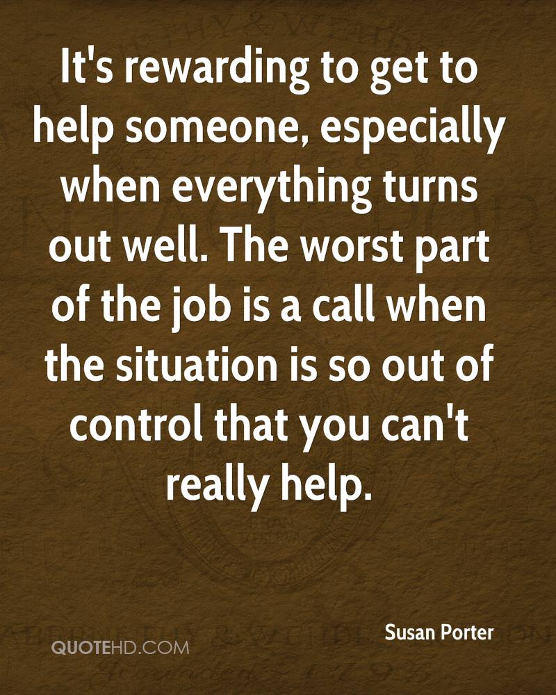 It's rewarding to get to help someone, especially when everything turns out well. The worst part of the job is a call when the situation is so out of control that you can't really help.