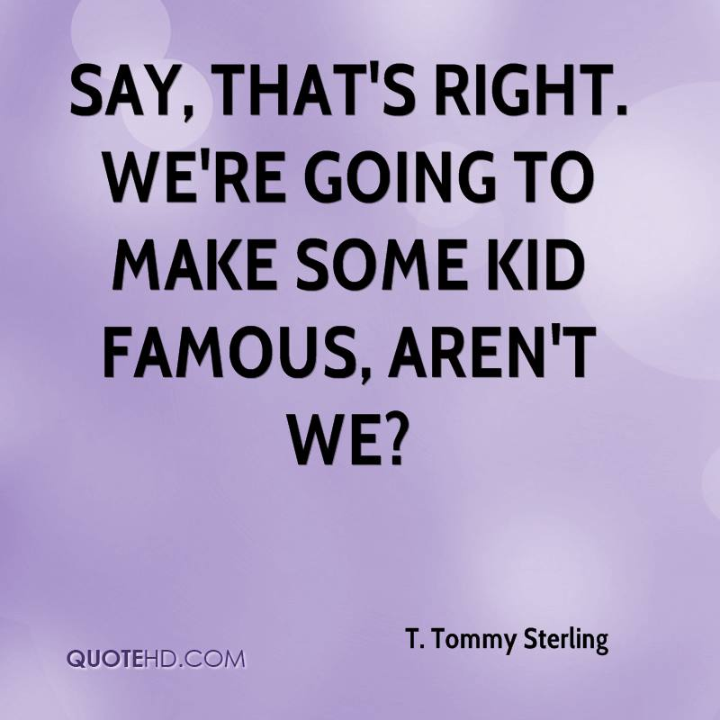 Say, that's right. We're going to make some kid famous, aren't we?