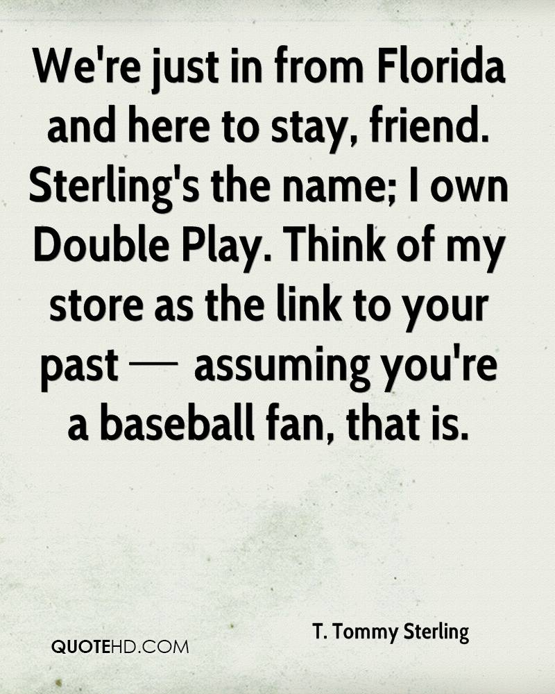 We're just in from Florida and here to stay, friend. Sterling's the name; I own Double Play. Think of my store as the link to your past — assuming you're a baseball fan, that is.