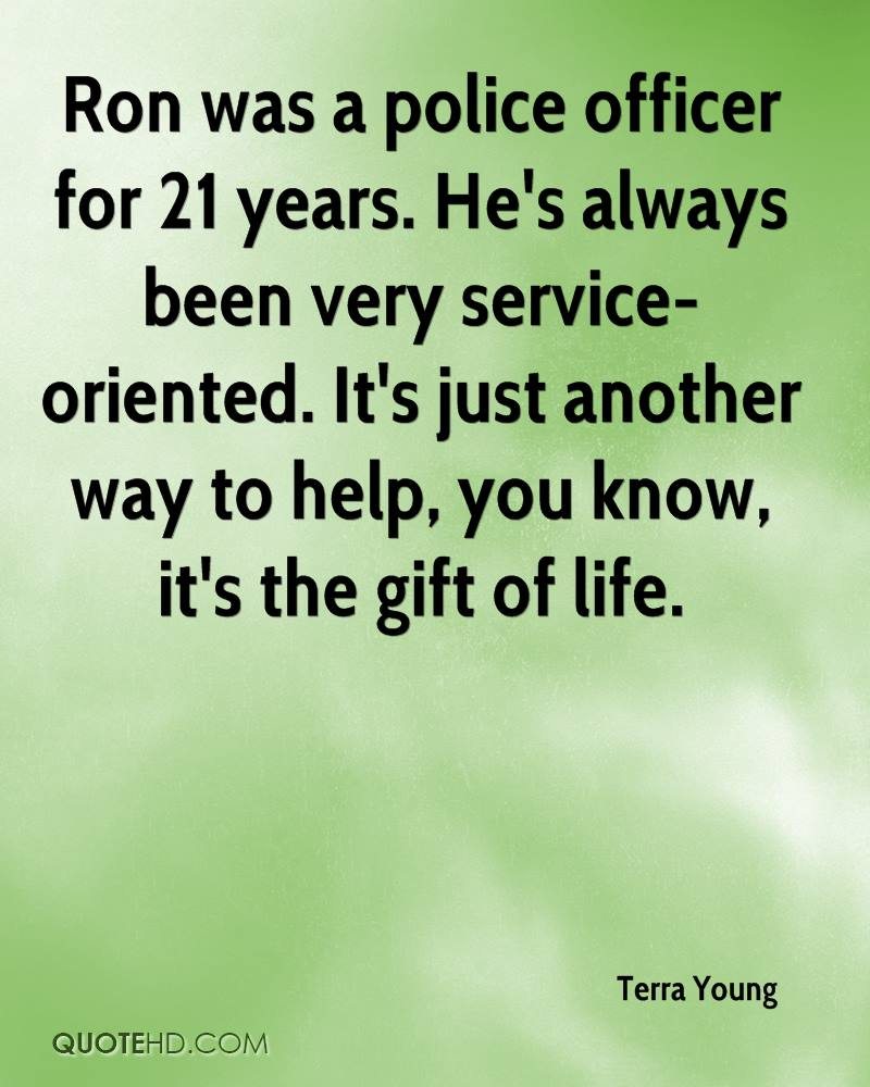 Ron was a police officer for 21 years. He's always been very service-oriented. It's just another way to help, you know, it's the gift of life.