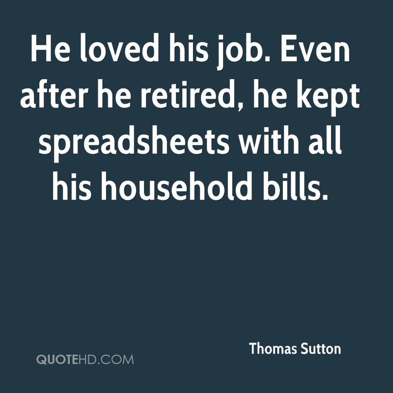 He loved his job. Even after he retired, he kept spreadsheets with all his household bills.