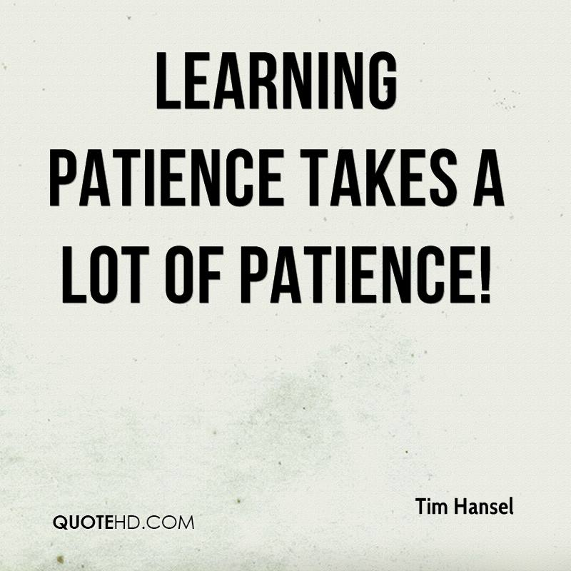 Learning patience takes a lot of patience!