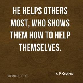 A. P. Gouthey - He helps others most, who shows them how to help themselves.