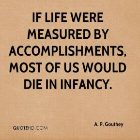 If life were measured by accomplishments, most of us would die in infancy.
