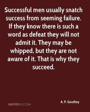 A. P. Gouthey - Successful men usually snatch success from seeming failure. If they know there is such a word as defeat they will not admit it. They may be whipped, but they are not aware of it. That is why they succeed.