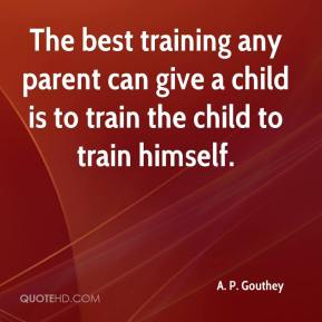 The best training any parent can give a child is to train the child to train himself.