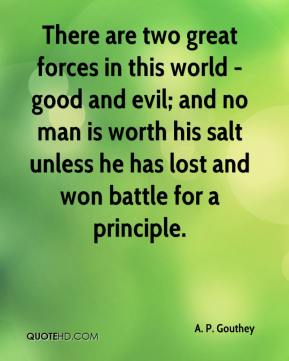 There are two great forces in this world - good and evil; and no man is worth his salt unless he has lost and won battle for a principle.