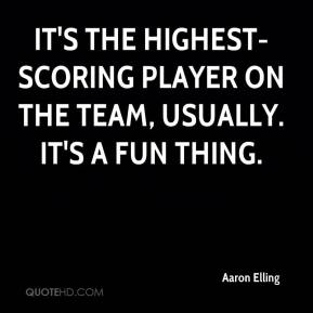 Aaron Elling - It's the highest-scoring player on the team, usually. It's a fun thing.