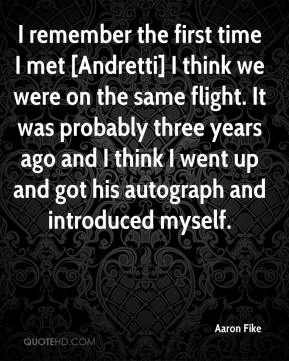 Aaron Fike - I remember the first time I met [Andretti] I think we were on the same flight. It was probably three years ago and I think I went up and got his autograph and introduced myself.