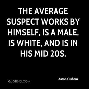 Aaron Graham - The average suspect works by himself, is a male, is white, and is in his mid 20s.