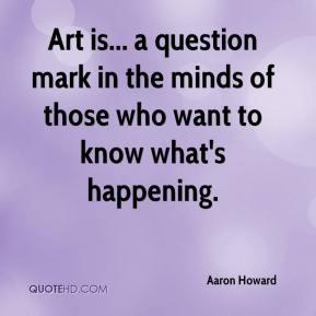 Aaron Howard - Art is... a question mark in the minds of those who want to know what's happening.