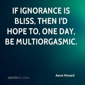 Aaron Howard - If ignorance is bliss, then I'd hope to, one day, be MultiOrgasmic.