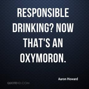 Aaron Howard - Responsible Drinking? Now that's an Oxymoron.