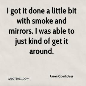 Aaron Oberholser - I got it done a little bit with smoke and mirrors. I was able to just kind of get it around.