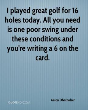 Aaron Oberholser - I played great golf for 16 holes today. All you need is one poor swing under these conditions and you're writing a 6 on the card.