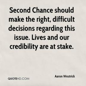 Aaron Westrick - Second Chance should make the right, difficult decisions regarding this issue. Lives and our credibility are at stake.