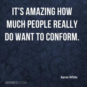 Aaron White - It's amazing how much people really do want to conform.