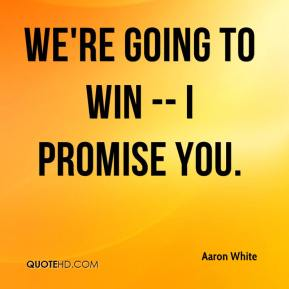 We're going to win -- I promise you.