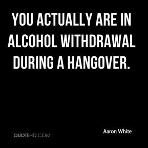 You actually are in alcohol withdrawal during a hangover.