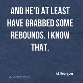 AB Rodriguez - And he'd at least have grabbed some rebounds. I know that.