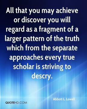Abbott L. Lowell - All that you may achieve or discover you will regard as a fragment of a larger pattern of the truth which from the separate approaches every true scholar is striving to descry.