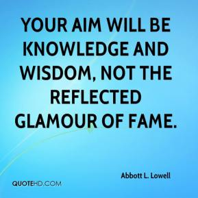 Abbott L. Lowell - Your aim will be knowledge and wisdom, not the reflected glamour of fame.