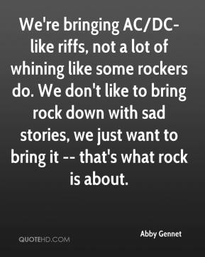 Abby Gennet - We're bringing AC/DC-like riffs, not a lot of whining like some rockers do. We don't like to bring rock down with sad stories, we just want to bring it -- that's what rock is about.