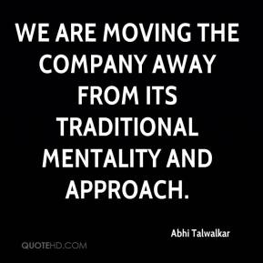 Abhi Talwalkar - We are moving the company away from its traditional mentality and approach.
