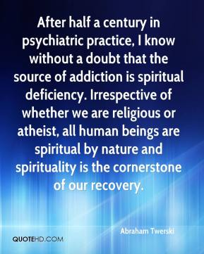 Abraham Twerski - After half a century in psychiatric practice, I know without a doubt that the source of addiction is spiritual deficiency. Irrespective of whether we are religious or atheist, all human beings are spiritual by nature and spirituality is the cornerstone of our recovery.