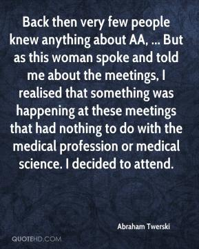 Abraham Twerski - Back then very few people knew anything about AA, ... But as this woman spoke and told me about the meetings, I realised that something was happening at these meetings that had nothing to do with the medical profession or medical science. I decided to attend.