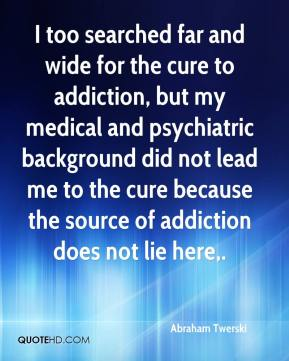 Abraham Twerski - I too searched far and wide for the cure to addiction, but my medical and psychiatric background did not lead me to the cure because the source of addiction does not lie here.