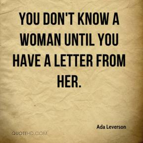 You don't know a woman until you have a letter from her.